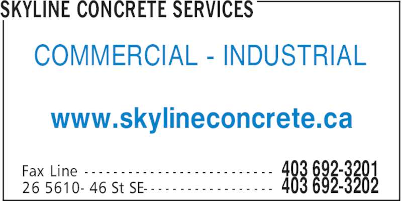 Skyline Concrete Services (403-692-3202) - Display Ad - COMMERCIAL - INDUSTRIAL www.skylineconcrete.ca SKYLINE CONCRETE SERVICES 403 692-3201Fax Line - - - - - - - - - - - - - - - - - - - - - - - - - - 403 692-320226 5610- 46 St SE- - - - - - - - - - - - - - - - - -