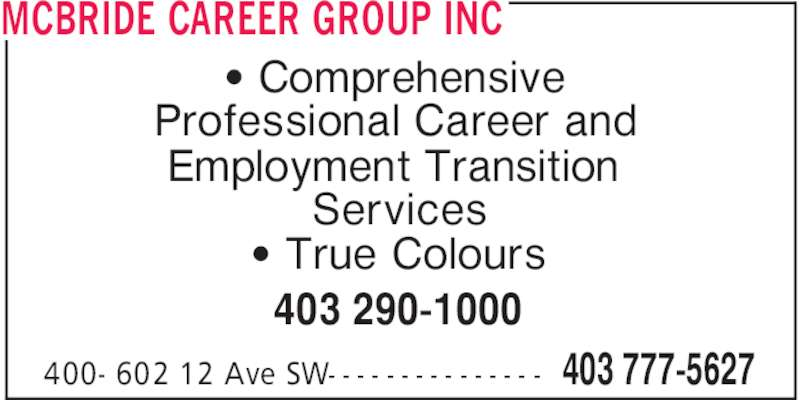 McBride Career Group Inc (403-777-5627) - Display Ad - MCBRIDE CAREER GROUP INC 403 777-5627400- 602 12 Ave SW- - - - - - - - - - - - - - - ' Comprehensive Professional Career and Employment Transition Services ' True Colours 403 290-1000