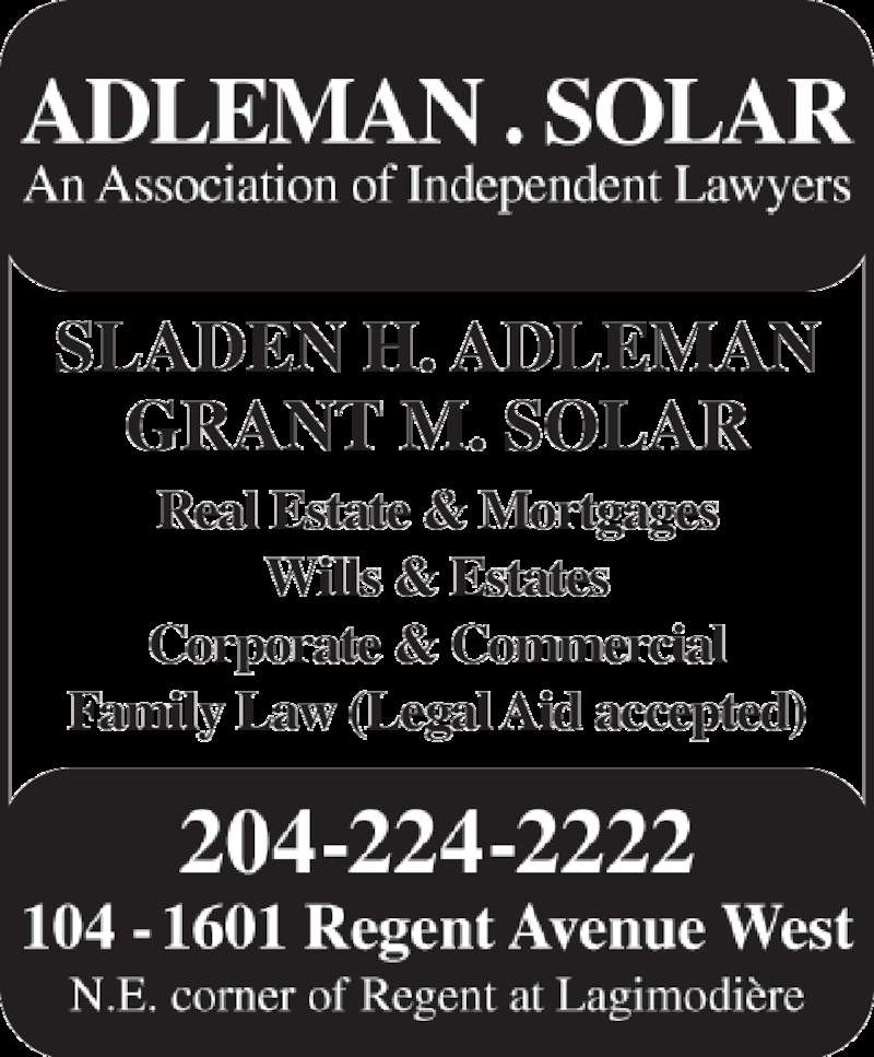 Adleman & Solar Barristers (204-224-2222) - Display Ad - 204-224-2222 104 - 1601 Regent Avenue West N.E. corner of Regent at Lagimodière ADLEMAN . SOLAR An Association of Independent Lawyers SLADEN H. ADLEMAN GRANT M. SOLAR Real Estate & Mortgages Wills & Estates Corporate & Commercial Family Law (Legal Aid accepted)