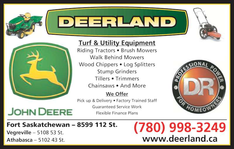 Deerland Equipment Ltd (780-998-3249) - Display Ad - Fort Saskatchewan – 8599 112 St. Vegreville – 5108 53 St. Athabasca – 5102 43 St. Turf & Utility Equipment Riding Tractors • Brush Mowers Walk Behind Mowers Wood Chippers • Log Splitters Stump Grinders Tillers • Trimmers Chainsaws • And More We Offer Pick up & Delivery • Factory Trained Staff Guaranteed Service Work Flexible Finance Plans (780) 998-3249 www.deerland.ca DEERLAND