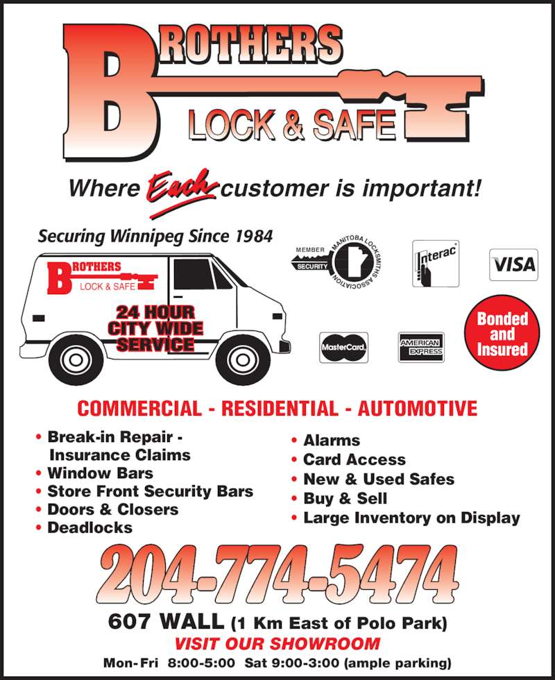 Brothers Lock & Safe (204-774-5474) - Display Ad - SECURITY MEMBER 607 WALL (1 Km East of Polo Park) VISIT OUR SHOWROOM Mon- Fri  8:00-5:00  Sat 9:00-3:00 (ample parking) customer is important!Where Securing Winnipeg Since 1984 24 HOUR CITY WIDE SERVICE COMMERCIAL - RESIDENTIAL - AUTOMOTIVE • Break-in Repair -    Insurance Claims • Window Bars • Store Front Security Bars • Doors & Closers • Deadlocks • Alarms • Card Access • New & Used Safes • Buy & Sell • Large Inventory on Display Bonded and Insured
