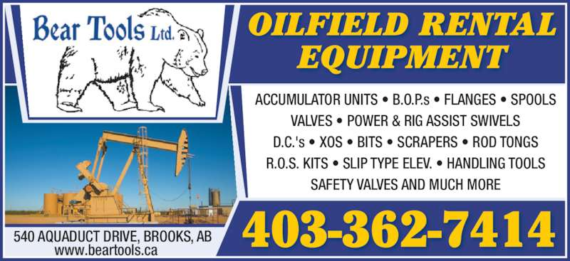 Bear Tools Ltd (403-362-7414) - Display Ad - VALVES • POWER & RIG ASSIST SWIVELS D.C.'s • XOS • BITS • SCRAPERS • ROD TONGS R.O.S. KITS • SLIP TYPE ELEV. • HANDLING TOOLS SAFETY VALVES AND MUCH MORE OILFIELD RENTAL EQUIPMENT 540 AQUADUCT DRIVE, BROOKS, AB www.beartools.ca 403-362-7414 ACCUMULATOR UNITS • B.O.P.s • FLANGES • SPOOLS