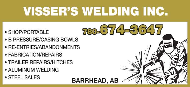 Visser's Welding Inc (780-674-3647) - Display Ad - • ALUMINUM WELDING • STEEL SALES 780-674-3647 VISSER'S WELDING INC. BARRHEAD, AB • SHOP/PORTABLE • B PRESSURE/CASING BOWLS • RE-ENTRIES/ABANDONMENTS • FABRICATION/REPAIRS • TRAILER REPAIRS/HITCHES