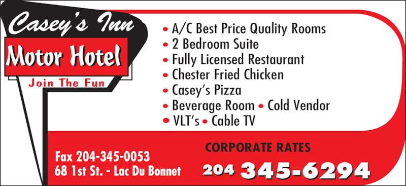Casey's Inn Motor Hotel (204-345-6294) - Display Ad - 68 1st St. - Lac Du Bonnet CORPORATE RATES • A/C Best Price Quality Rooms • 2 Bedroom Suite • Fully Licensed Restaurant • Chester Fried Chicken • Casey's Pizza • Beverage Room • Cold Vendor • VLT's • Cable TV Motor Hotel Casey's Inn Join The Fun 204 345-6294 Fax 204-345-0053