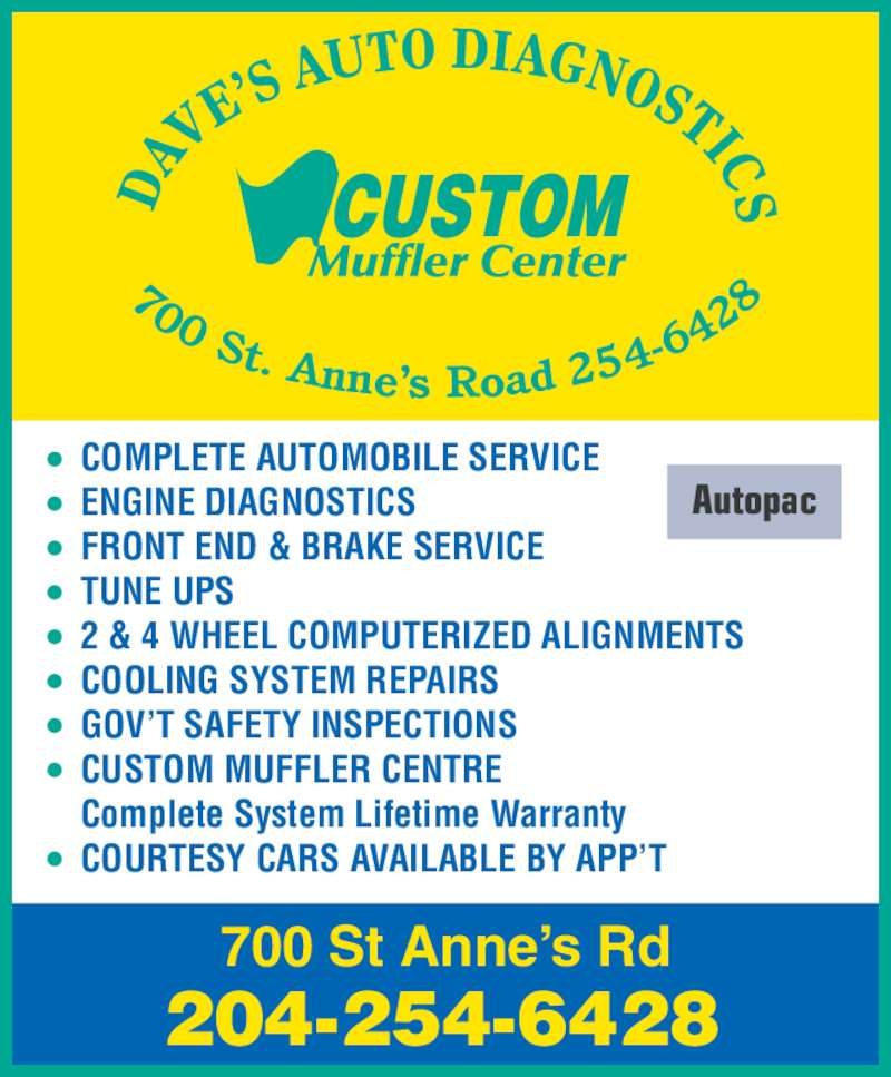 Dave's Auto Diagnostics (204-254-6428) - Display Ad - Autopac 700 St Anne's Rd 204-254-6428 COMPLETE AUTOMOBILE SERVICE ENGINE DIAGNOSTICS FRONT END & BRAKE SERVICE TUNE UPS 2 & 4 WHEEL COMPUTERIZED ALIGNMENTS COOLING SYSTEM REPAIRS GOV'T SAFETY INSPECTIONS CUSTOM MUFFLER CENTRE Complete System Lifetime Warranty COURTESY CARS AVAILABLE BY APP'T 700 St. Anne's Road 254 -64 28