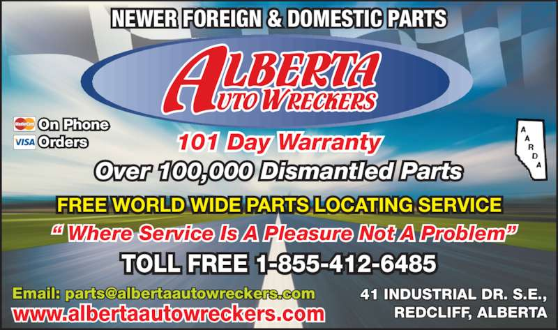 "Alberta Auto Wreckers (403-548-3149) - Display Ad - NEWER FOREIGN & DOMESTIC PARTS "" Where Service Is A Pleasure Not A Problem"" FREE WORLD WIDE PARTS LOCATING SERVICE 101 Day Warranty Over 100,000 Dismantled Parts TOLL FREE 1-855-412-6485 41 INDUSTRIAL DR. S.E., REDCLIFF, ALBERTA On Phone Orders www.albertaautowreckers.com"