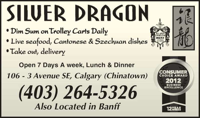 Silver Dragon Restaurant (403-264-5326) - Display Ad - Live seafood, Cantonese & Szechuan dishes • Take out, delivery Open 7 Days A week, Lunch & Dinner 106 - 3 Avenue SE, Calgary (Chinatown) (403) 264-5326 Also Located in Banff