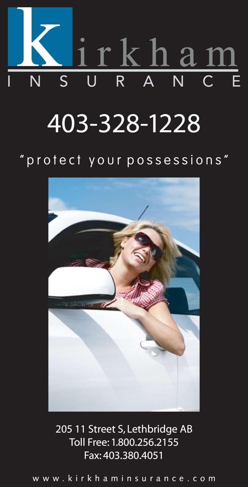 "Kirkham Insurance (403-328-1228) - Display Ad - 205 11 Street S, Lethbridge AB Toll Free: 1.800.256.2155 Fax: 403.380.4051 w w w . k i r k h a m i n s u r a n c e . c o m 403-328-1228 "" p r o t e c t  y o u r  p o s s e s s i o n s """