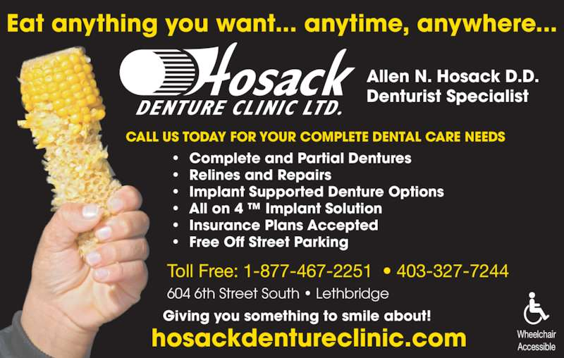 Hosack Denture Clinic Ltd (403-327-7244) - Display Ad - 604 6th Street South • Lethbridge Giving you something to smile about! hosackdentureclinic.com Allen N. Hosack D.D. Denturist Specialist Eat anything you want... anytime, anywhere... Toll Free: 1-877-467-2251  • 403-327-7244 Wheelchair Accessible •  Complete and Partial Dentures •  Relines and Repairs •  Implant Supported Denture Options •  All on 4 ™ Implant Solution •  Insurance Plans Accepted •  Free Off Street Parking CALL US TODAY FOR YOUR COMPLETE DENTAL CARE NEEDS