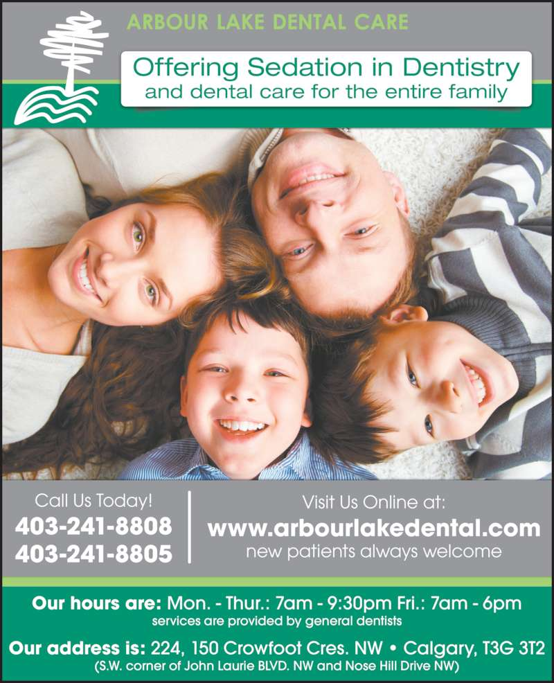 Arbour Lake Dental Care (403-241-8808) - Display Ad - Call Us Today! 403-241-8808 403-241-8805 Offering Sedation in Dentistry and dental care for the entire family Visit Us Online at: www.arbourlakedental.com new patients always welcome Our hours are: Mon. - Thur.: 7am - 9:30pm Fri.: 7am - 6pm services are provided by general dentists Our address is: 224, 150 Crowfoot Cres. NW • Calgary, T3G 3T2 (S.W. corner of John Laurie BLVD. NW and Nose Hill Drive NW)