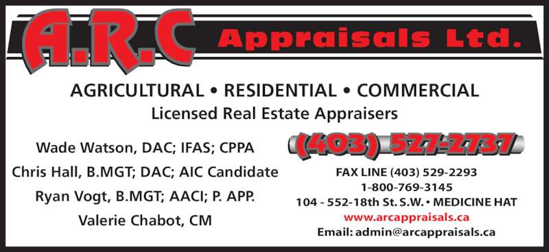 A R C Appraisals Ltd (403-527-2737) - Display Ad - Appraisals Ltd. AGRICULTURAL • RESIDENTIAL • COMMERCIAL Licensed Real Estate Appraisers Wade Watson, DAC; IFAS; CPPA Chris Hall, B.MGT; DAC; AIC Candidate Ryan Vogt, B.MGT; AACI; P. APP. Valerie Chabot, CM (403) 527-2737 FAX LINE (403) 529-2293 1-800-769-3145 104 - 552-18th St. S.W. • MEDICINE HAT www.arcappraisals.ca