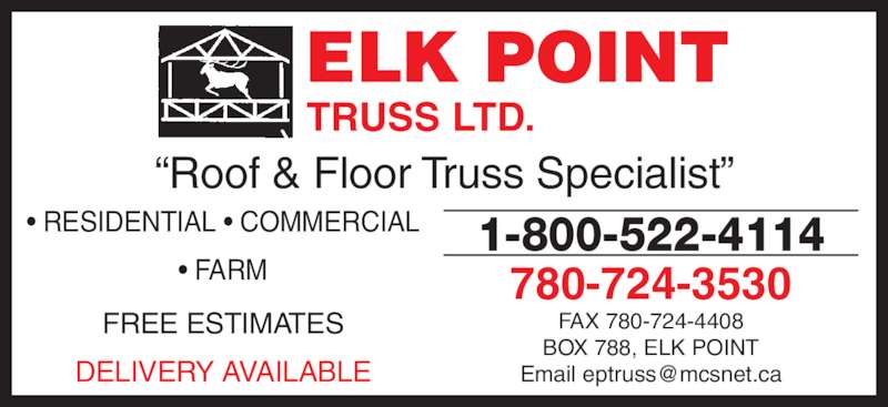 "Elk Point Truss Ltd (780-724-3530) - Display Ad - 780-724-3530 FAX 780-724-4408 BOX 788, ELK POINT TRUSS LTD. ELK POINT ""Roof & Floor Truss Specialist"" • RESIDENTIAL • COMMERCIAL • FARM FREE ESTIMATES DELIVERY AVAILABLE 1-800-522-4114"