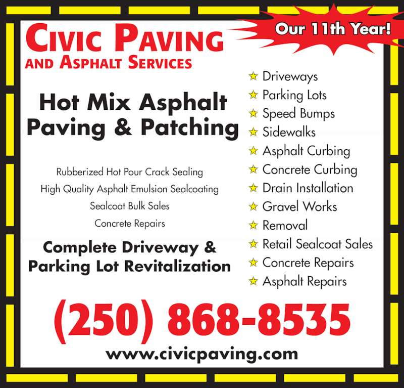 Civic Paving (250-868-8535) - Display Ad - (250) 868-8535 CIVIC PAVING AND ASPHALT SERVICES www.civicpaving.com Our 11th Year! Driveways Parking Lots Speed Bumps Sidewalks Asphalt Curbing Concrete Curbing Drain Installation Gravel Works Removal Retail Sealcoat Sales Concrete Repairs Asphalt Repairs Rubberized Hot Pour Crack Sealing High Quality Asphalt Emulsion Sealcoating Sealcoat Bulk Sales Concrete Repairs Hot Mix Asphalt Paving & Patching Complete Driveway & Parking Lot Revitalization