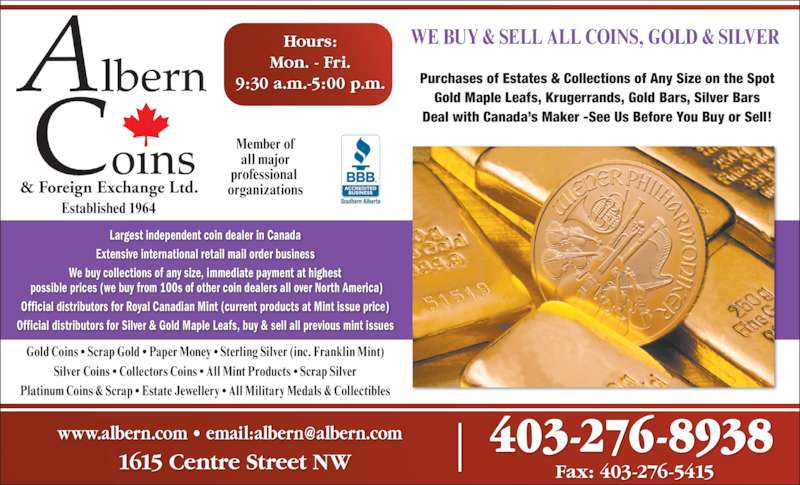 Albern Coins & Foreign Exchange Ltd (403-276-8938) - Display Ad - 403-276-8938 Fax: 403-276-54151615 Centre Street NW Gold Coins • Scrap Gold • Paper Money • Sterling Silver (inc. Franklin Mint) Silver Coins • Collectors Coins • All Mint Products • Scrap Silver Platinum Coins & Scrap • Estate Jewellery • All Military Medals & Collectibles Largest independent coin dealer in Canada Extensive international retail mail order business We buy collections of any size, immediate payment at highest  possible prices (we buy from 100s of other coin dealers all over North America) Official distributors for Royal Canadian Mint (current products at Mint issue price) Official distributors for Silver & Gold Maple Leafs, buy & sell all previous mint issues & Foreign Exchange Ltd. Established 1964 Member of all major professional  organizations Hours: Mon. - Fri. 9:30 a.m.-5:00 p.m. Purchases of Estates & Collections of Any Size on the Spot Gold Maple Leafs, Krugerrands, Gold Bars, Silver Bars Deal with Canada's Maker -See Us Before You Buy or Sell! WE BUY & SELL ALL COINS, GOLD & SILVER