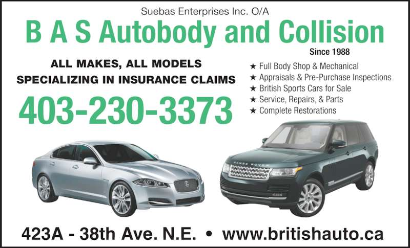 B A S Autobody & Collision (403-230-3373) - Display Ad - Full Body Shop & Mechanical Appraisals & Pre-Purchase Inspections British Sports Cars for Sale Service, Repairs, & Parts Complete Restorations 423A - 38th Ave. N.E.  •  www.britishauto.ca ALL MAKES, ALL MODELS SPECIALIZING IN INSURANCE CLAIMS Since 1988 Suebas Enterprises Inc. O/A 403-230-3373 B A S Autobody and Collision