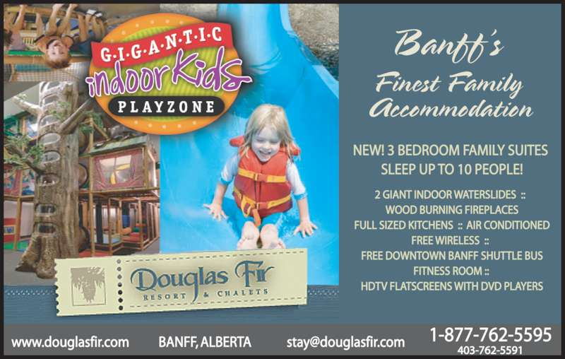 Douglas Fir Resort & Chalets (403-762-5591) - Display Ad - NEW! 3 BEDROOM FAMILY SUITES  SLEEP UP TO 10 PEOPLE! 2 GIANT INDOOR WATERSLIDES  ::   WOOD BURNING FIREPLACES FULL SIZED KITCHENS  ::  AIR CONDITIONED FREE WIRELESS  ::   FREE DOWNTOWN BANFF SHUTTLE BUS FITNESS ROOM ::  HDTV FLATSCREENS WITH DVD PLAYERS Banff's  Finest Family  Accommodation 403-762-5591