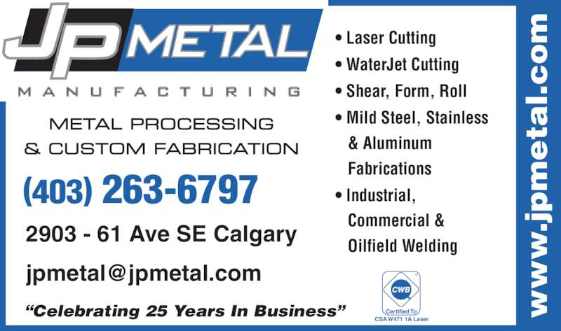 """J P Metal Manufacturing Inc (403-263-6797) - Display Ad - • Laser Cutting • WaterJet Cutting • Shear, Form, Roll • Mild Steel, Stainless    & Aluminum    Fabrications • Industrial,    Commercial &    Oilfield Welding """"Celebrating 25 Years In Business"""" 2903 - 61 Ave SE Calgary (403) 263-6797 METAL PROCESSING & CUSTOM FABRICATION .j ta l. CSA W471 1A Laser Certified To"""