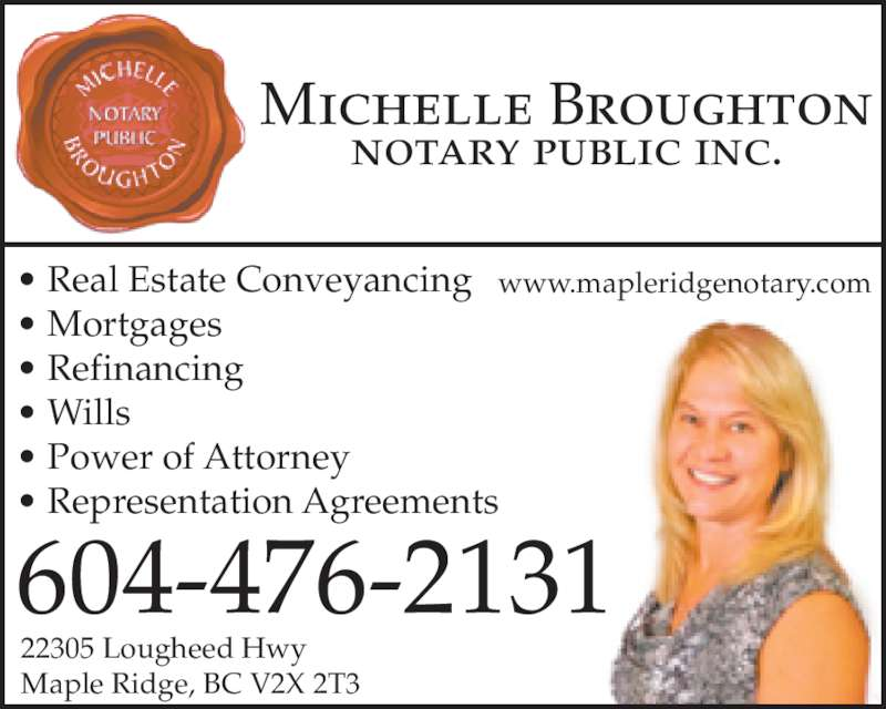 Broughton Michelle (604-476-2131) - Display Ad - Michelle Broughton notary public inc. • Real Estate Conveyancing • Mortgages • Refinancing • Wills • Power of Attorney • Representation Agreements 604-476-2131 22305 Lougheed Hwy Maple Ridge, BC V2X 2T3 www.mapleridgenotary.com