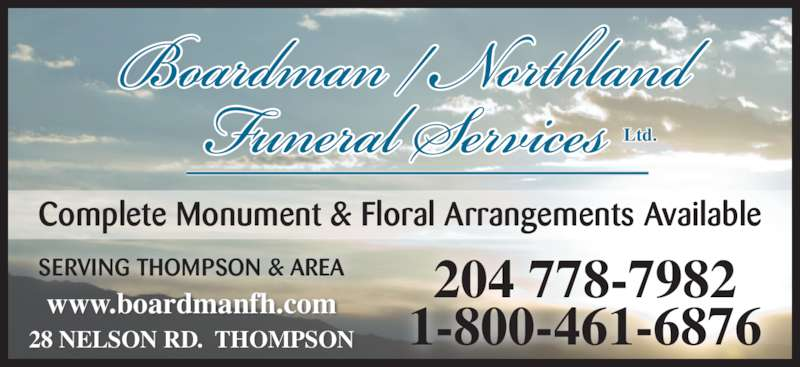 Boardman/Northland Funeral Service (204-778-7982) - Display Ad - www.boardmanfh.com 28 NELSON RD.  THOMPSON Complete Monument & Floral Arrangements Available 204 778-7982 1-800-461-6876 SERVING THOMPSON & AREA Ltd.