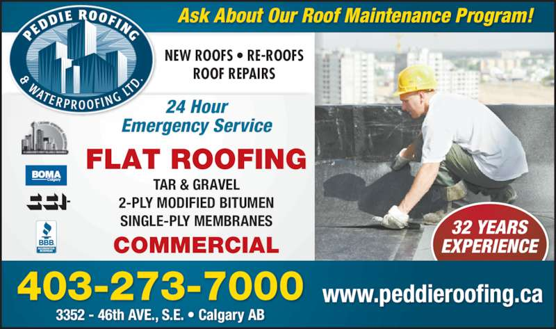 Peddie Roofing & Waterproofing Ltd (403-273-7000) - Display Ad - EXPERIENCE FLAT ROOFING 32 YEARS 403-273-7000 32 YEARS EXPERIENCE TAR & GRAVEL 2-PLY MODIFIED BITUMEN COMMERCIAL SINGLE-PLY MEMBRANES 24 Hour Emergency Service 3352 - 46th AVE., S.E. • Calgary AB Ask About Our Roof Maintenance Program! NEW ROOFS • RE-ROOFS ROOF REPAIRS www.peddieroofing.ca 403-273-7000 FLAT ROOFING COMMERCIAL TAR & GRAVEL 2-PLY MODIFIED BITUMEN SINGLE-PLY MEMBRANES 24 Hour Emergency Service 3352 - 46th AVE., S.E. • Calgary AB Ask About Our Roof Maintenance Program! NEW ROOFS • RE-ROOFS ROOF REPAIRS www.peddieroofing.ca