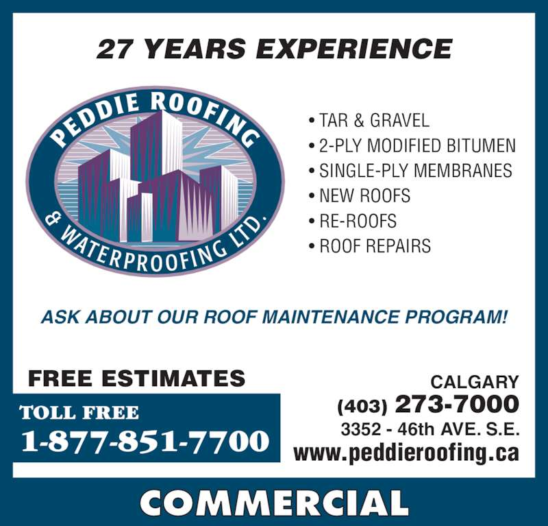 Peddie Roofing & Waterproofing Ltd (403-273-7000) - Display Ad - COMMERCIAL 27 YEARS EXPERIENCE TOLL FREE 1-877-851-7700 • TAR & GRAVEL • 2-PLY MODIFIED BITUMEN • SINGLE-PLY MEMBRANES • NEW ROOFS • RE-ROOFS • ROOF REPAIRS CALGARY (403) 273-7000 3352 - 46th AVE. S.E. www.peddieroofing.ca ASK ABOUT OUR ROOF MAINTENANCE PROGRAM! FREE ESTIMATES