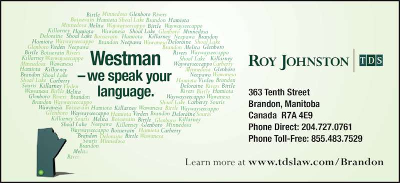 Roy Johnston TDS (204-727-0761) - Display Ad - 363 Tenth Street   Souris Hamiota HamiotaBrandon Brandon Brandon Brandon Hamiota Wawanesa Waywayseecappo Souris Souris Carberry Hamiota Wawanesa Shoal Lake Shoal Lake Killarney Killarney Killarney Wawanesa Boissevain Neepawa Neepawa Neepawa Rivers  Rivers  Rivers  Rivers  Rivers  Wawanesa Waywayseecappo Waywayseecappo Shoal Lake Shoal Lake Virden Carberry Carberry Glenboro Glenboro Killarney Killarney Killarney Glenboro Minnedosa Neepawa Shoal Lake Shoal Lake Glenboro Deloraine Deloraine Birtle Killarney Killarney Killarney Wawanesa Birtle Birtle Birtle  Westman  –we speak your  language. Virden Virden Neepawa  Learn more at www.tdslaw.com/BrandonRivers  Melita Birtle Brandon, Manitoba  Canada  R7A 4E9 Phone Direct: 204.727.0761 Phone Toll-Free: 855.483.7529Wawanesa Virden Deloraine Shoal Lake Birtle Birtle Birtle Waywayseecappo Waywayseecappo Waywayseecappo Birtle Boissevain Boissevain Boissevain Glenboro Carberry Minnedosa Minnedosa Glenboro Brandon Boissevain Killarney Shoal Lake Wawanesa Wawanesa Hamiota Hamiota Minnedosa Melita Melita Melita Melita Waywayseecappo Minnedosa Minnedosa Waywayseecappo Deloraine Brandon Brandon Brandon Waywayseecappo Shoal Lake Souris Hamiota Hamiota Waywayseecappo Boissevain Hamiota Minnedosa Brandon Brandon Glenboro Glenboro Glenboro WawanesaBrandon Hamiota  Rivers  Hamiota DeloraineWaywayseecappo Souris