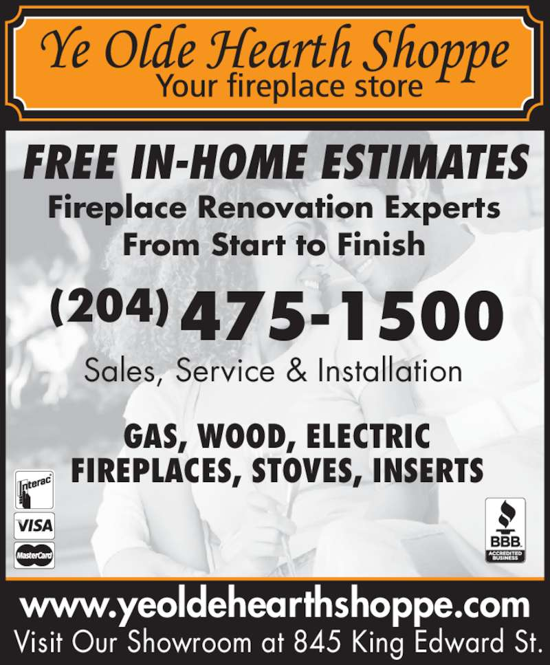 Ye Olde Hearth Shoppe (204-475-1500) - Display Ad - From Start to Finish Sales, Service & Installation FREE IN-HOME ESTIMATES GAS, WOOD, ELECTRIC FIREPLACES, STOVES, INSERTS (204)475-1500 www.yeoldehearthshoppe.com Visit Our Showroom at 845 King Edward St. Fireplace Renovation Experts
