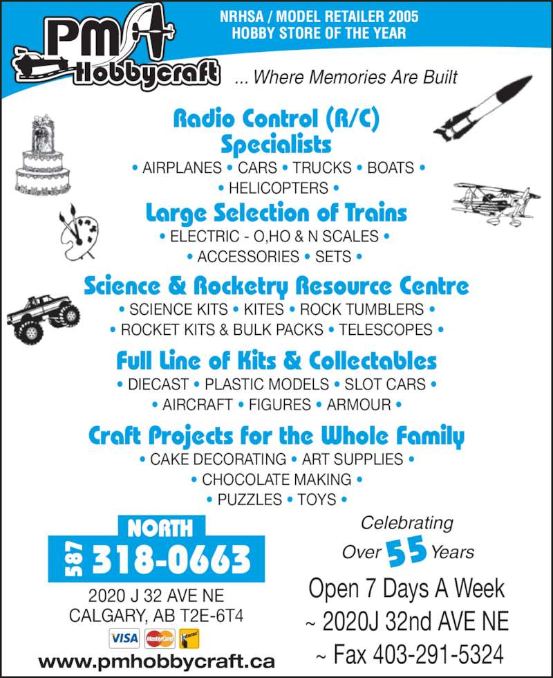 P M HobbyCraft Ltd (403-291-2733) - Display Ad - NRHSA / MODEL RETAILER 2005 HOBBY STORE OF THE YEAR ... Where Memories Are Built Science & Rocketry Resource Centre • SCIENCE KITS • KITES • ROCK TUMBLERS • • ROCKET KITS & BULK PACKS • TELESCOPES • Full Line of Kits & Collectables • DIECAST • PLASTIC MODELS • SLOT CARS • • AIRCRAFT • FIGURES • ARMOUR • Craft Projects for the Whole Family • CAKE DECORATING • ART SUPPLIES • • CHOCOLATE MAKING • • PUZZLES • TOYS • Radio Control (R/C) Specialists  • AIRPLANES • CARS • TRUCKS • BOATS •  • HELICOPTERS • Large Selection of Trains • ELECTRIC - O,HO & N SCALES •  • ACCESSORIES • SETS •  Celebrating  Over          Years55 Open 7 Days A Week  ~ 2020J 32nd AVE NE  ~ Fax 403-291-5324www.pmhobbycraft.ca NORTH 318-066358 2020 J 32 AVE NE CALGARY, AB T2E-6T4