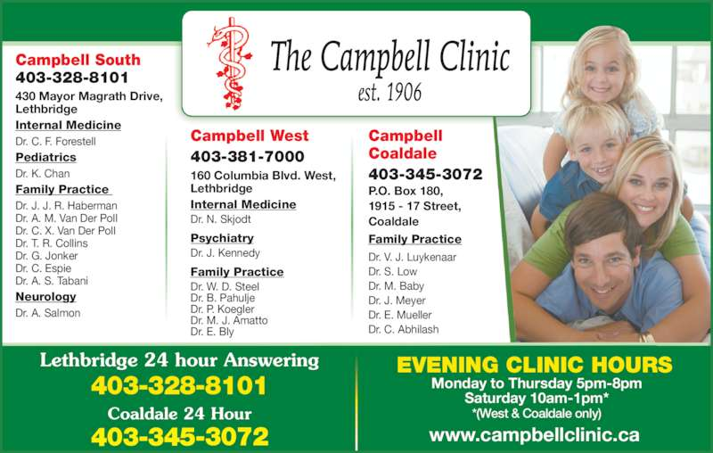 Campbell Clinic (403-328-8101) - Display Ad - Campbell South 403-328-8101 430 Mayor Magrath Drive, Lethbridge Internal Medicine Dr. C. F. Forestell Pediatrics Family Practice  Dr. J. J. R. Haberman Dr. A. M. Van Der Poll Dr. C. X. Van Der Poll Dr. T. R. Collins Dr. G. Jonker Dr. C. Espie Dr. A. S. Tabani Neurology Dr. A. Salmon Campbell Coaldale 403-345-3072 P.O. Box 180, 1915 - 17 Street, Coaldale Family Practice Dr. V. J. Luykenaar Dr. S. Low Dr. M. Baby Dr. J. Meyer Dr. E. Mueller Dr. C. Abhilash www.campbellclinic.ca Monday to Thursday 5pm-8pm Saturday 10am-1pm* *(West & Coaldale only) EVENING CLINIC HOURSLethbridge 24 hour Answering 403-328-8101 Campbell West 403-381-7000 160 Columbia Blvd. West, Lethbridge Internal Medicine Dr. N. Skjodt Dr. K. Chan Psychiatry Dr. J. Kennedy Family Practice Dr. W. D. Steel Dr. B. Pahulje Dr. P. Koegler Dr. M. J. Amatto Dr. E. Bly Coaldale 24 Hour 403-345-3072