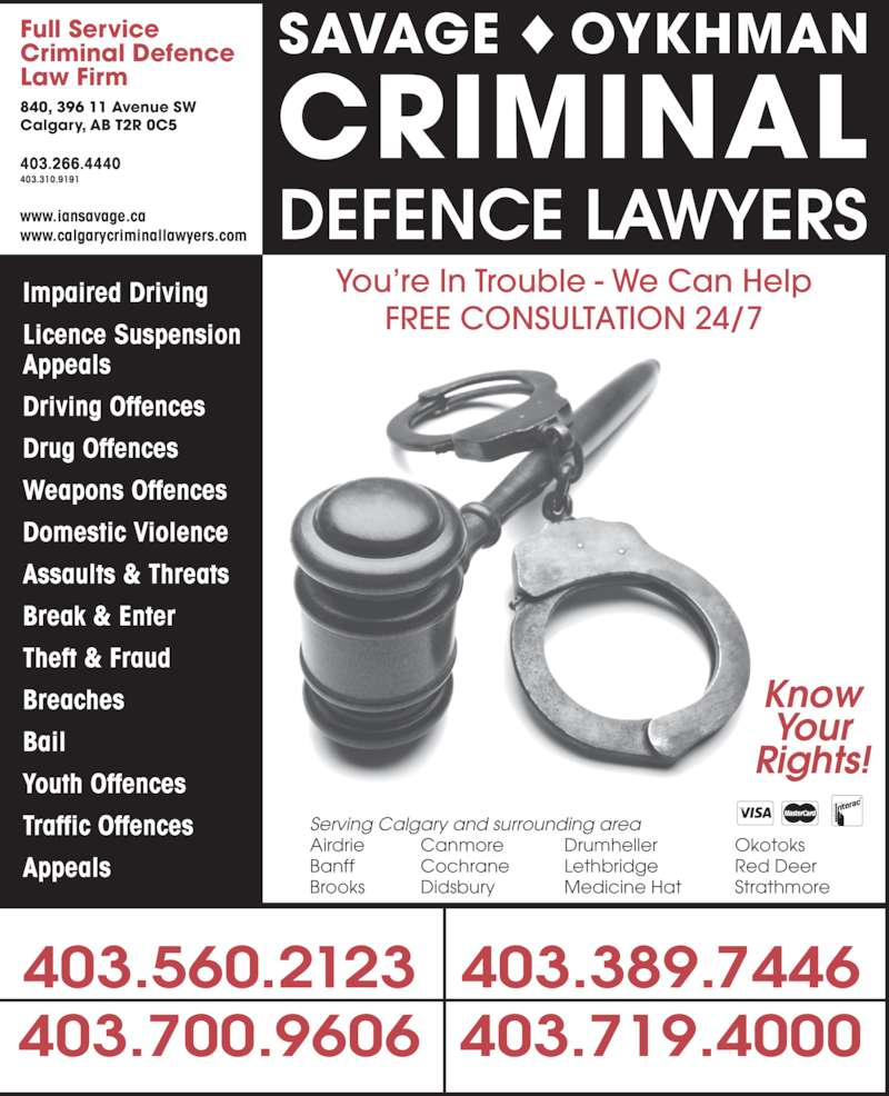 The Impaired Driving Lawyers Defence (403-310-9191) - Display Ad - Impaired Driving Licence Suspension Appeals Driving Offences Drug Offences Weapons Offences Domestic Violence Assaults & Threats Break & Enter Theft & Fraud Breaches Bail Youth Offences Traffic Offences Appeals Full Service Criminal Defence Law Firm 840, 396 11 Avenue SW Calgary, AB T2R 0C5 403.266.4440 403.310.9191 www.iansavage.ca www.calgarycriminallawyers.com 403.700.9606 SAVAGE ◆ OYKHMAN CRIMINAL DEFENCE LAWYERS 403.560.2123 403.719.4000 403.389.7446 Know Your Rights! Serving Calgary and surrounding area Banff Cochrane Lethbridge Red Deer Brooks Didsbury Medicine Hat Strathmore You're In Trouble - We Can Help FREE CONSULTATION 24/7 Airdrie Canmore Drumheller Okotoks