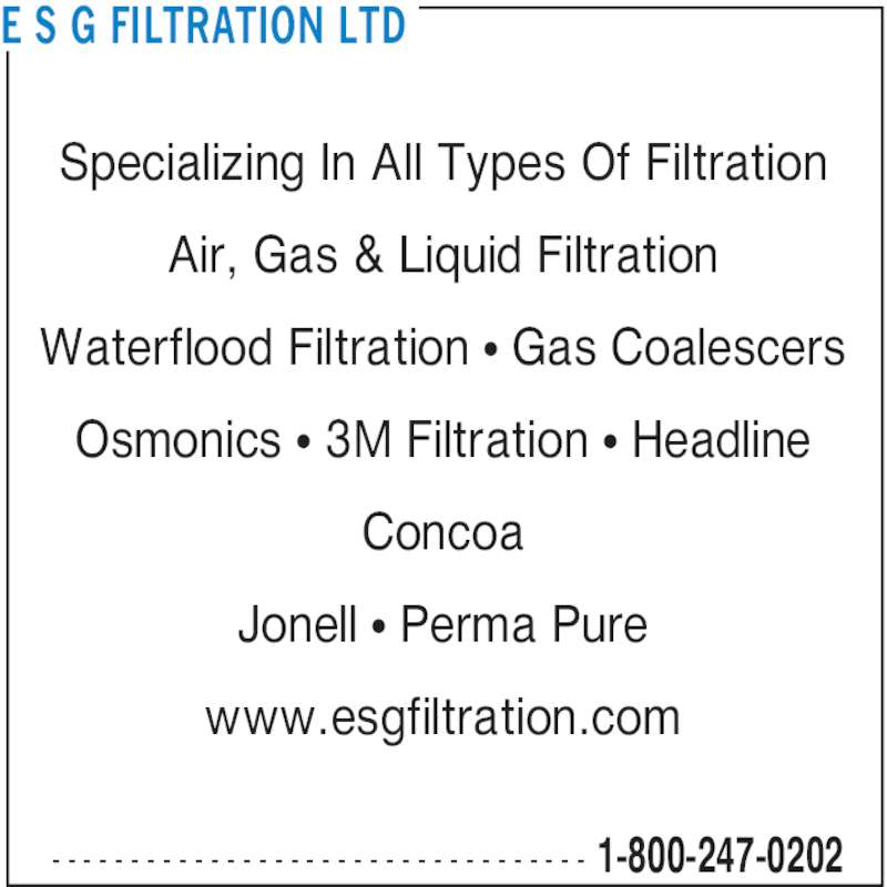 E S G Filtration Ltd (1-866-989-3780) - Display Ad - E S G FILTRATION LTD 1-800-247-0202- - - - - - - - - - - - - - - - - - - - - - - - - - - - - - - - - - Specializing In All Types Of Filtration Air, Gas & Liquid Filtration Waterflood Filtration • Gas Coalescers Osmonics • 3M Filtration • Headline Concoa Jonell • Perma Pure www.esgfiltration.com