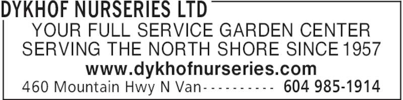 Dykhof Nurseries Ltd (604-985-1914) - Display Ad - DYKHOF NURSERIES LTD 604 985-1914460 Mountain Hwy N Van - - - - - - - - - - YOUR FULL SERVICE GARDEN CENTER SERVING THE NORTH SHORE SINCE 1957 www.dykhofnurseries.com