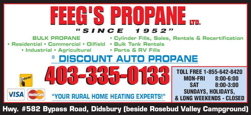 "Feeg's Propane Ltd (403-335-3477) - Display Ad - TOLL FREE 1-855-642-8420  MON-FRI 8:00-6:00  SAT 8:00-3:00  SUNDAYS, HOLIDAYS, & LONG WEEKENDS - CLOSED 403-335-0133 FEEG'S PROPANE LTD.L . "" S I N C E   1 9 5 2 "" ""YOUR RURAL HOME HEATING EXPERTS!"" Hwy. #582 Bypass Road, Didsbury (beside Rosebud Valley Campground) BULK PROPANE • Residential • Commercial • Oilfield • Industrial • Agricultural • Cylinder Fills, Sales, Rentals & Recertification • Bulk Tank Rentals • Parts & RV Fills"