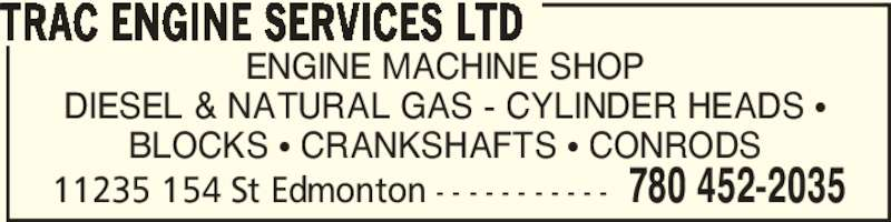 Trac Engine Services Ltd (780-452-2035) - Display Ad - TRAC ENGINE SERVICES LTD BLOCKS π CRANKSHAFTS π CONRODS 11235 154 St Edmonton - - - - - - - - - - - 780 452-2035 ENGINE MACHINE SHOP DIESEL & NATURAL GAS - CYLINDER HEADS π