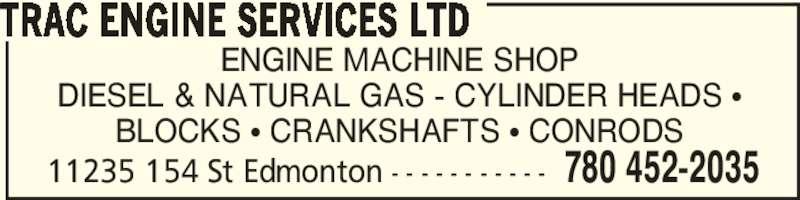 Trac Engine Services Ltd (780-452-2035) - Display Ad - BLOCKS π CRANKSHAFTS π CONRODS TRAC ENGINE SERVICES LTD 11235 154 St Edmonton - - - - - - - - - - - 780 452-2035 ENGINE MACHINE SHOP DIESEL & NATURAL GAS - CYLINDER HEADS π