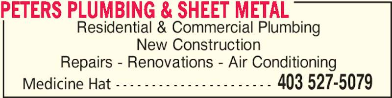 Peters Plumbing & Sheet Metal (403-527-5079) - Display Ad - Residential & Commercial Plumbing New Construction Repairs - Renovations - Air Conditioning PETERS PLUMBING & SHEET METAL 403 527-5079Medicine Hat - - - - - - - - - - - - - - - - - - - - - -
