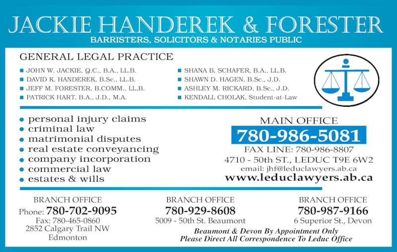 Jackie Handerek & Forester (780-986-5081) - Display Ad - 780-987-9166 6 Superior St., Devon Please Direct All Correspondence To Leduc Office Beaumont & Devon By Appointment Only MAIN OFFICE 780-986-5081 FAX LINE: 780-986-8807 4710 - 50th ST., LEDUC T9E 6W2 www.leduclawyers.ab.ca Jackie Handerek & Forester SHANA B. SCHAFER, B.A., LL.B. SHAWN D. HAGEN, B.Sc., J.D. ASHLEY M. RICKARD, B.Sc., J.D. KENDALL CHOLAK, Student-at-Law JOHN W. JACKIE, Q.C., B.A., LL.B. DAVID K. HANDEREK, B.Sc., LL.B. JEFF M. FORESTER, B.COMM., LL.B. PATRICK HART, B.A., J.D., M.A. BRANCH OFFICE Phone: 780-702-9095 Fax: 780-465-0860 2852 Calgary Trail NW Edmonton BRANCH OFFICE 780-929-8608 5009 - 50th St. Beaumont BRANCH OFFICE
