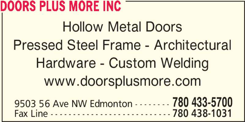 Doors Plus More Inc (780-433-5700) - Display Ad - Hollow Metal Doors Pressed Steel Frame - Architectural Hardware - Custom Welding www.doorsplusmore.com 9503 56 Ave NW Edmonton - - - - - - - - 780 433-5700 Fax Line - - - - - - - - - - - - - - - - - - - - - - - - - - - 780 438-1031 DOORS PLUS MORE INC
