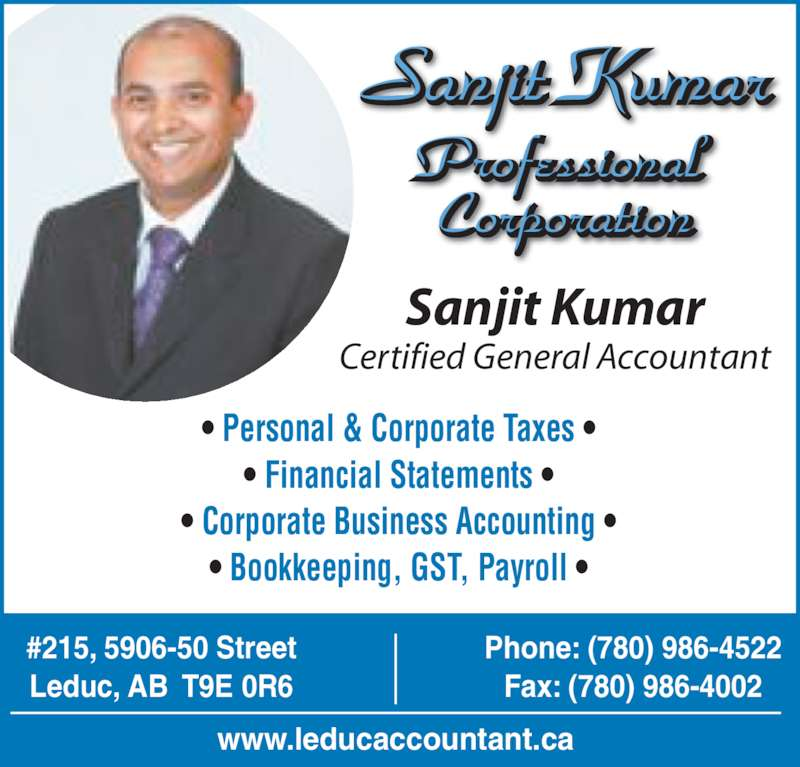 Sanjit Kumar Professional Corp (780-986-4522) - Display Ad - Sanjit Kumar Professional  Corporation • Personal & Corporate Taxes • • Financial Statements • • Corporate Business Accounting • • Bookkeeping, GST, Payroll • Sanjit Kumar Certified General Accountant www.leducaccountant.ca #215, 5906-50 Street Leduc, AB  T9E 0R6 Phone: (780) 986-4522 Fax: (780) 986-4002