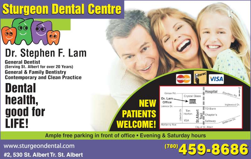 Sturgeon Dental Centre (780-459-8686) - Display Ad - Dr. Stephen F. Lam 459-8686(780) General & Family Dentistry Contemporary and Clean Practice (Serving St. Albert for over 20 Years) General Dentist NEW PATIENTS WELCOME! Hospital St .A lb er Tr ai Sturgeon Dental Centre #2, 530 St. Albert Tr. St. Albert Dental health, good for LIFE! Ample free parking in front of office • Evening & Saturday hours