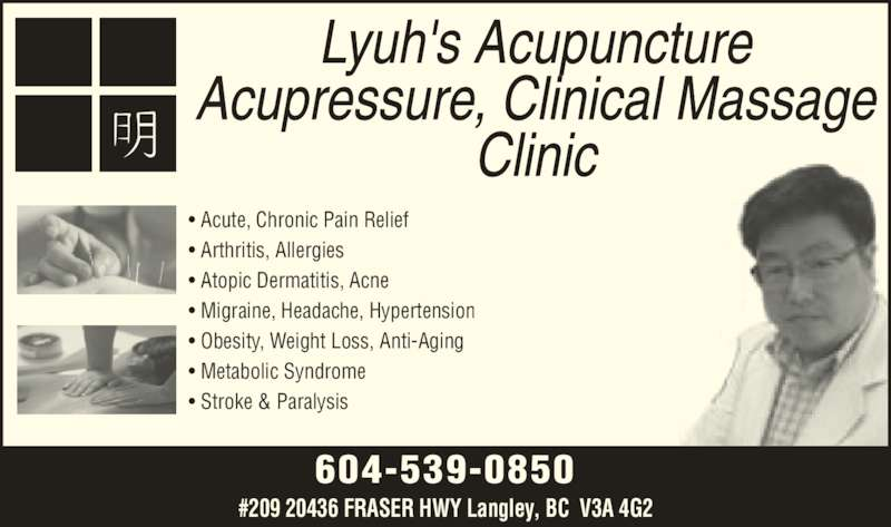 Lyuh's Acupuncture Acupressure Massage Clinic (604-539-0850) - Display Ad - 604-539-0850 #209 20436 FRASER HWY Langley, BC  V3A 4G2 • Acute, Chronic Pain Relief • Arthritis, Allergies • Atopic Dermatitis, Acne • Migraine, Headache, Hypertension • Obesity, Weight Loss, Anti-Aging • Metabolic Syndrome • Stroke & Paralysis
