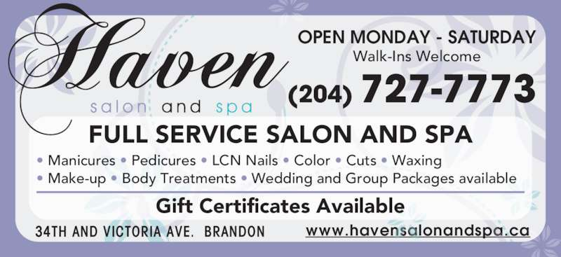 Haven Salon and Spa (204-727-7773) - Display Ad - www.havensalonandspa.ca OPEN MONDAY - SATURDAY FULL SERVICE SALON AND SPA • Manicures • Pedicures • LCN Nails • Color • Cuts • Waxing • Make-up • Body Treatments • Wedding and Group Packages available Gift Certificates Available Walk-Ins Welcome 34TH AND VICTORIA AVE.  BRANDON (204) 727-7773