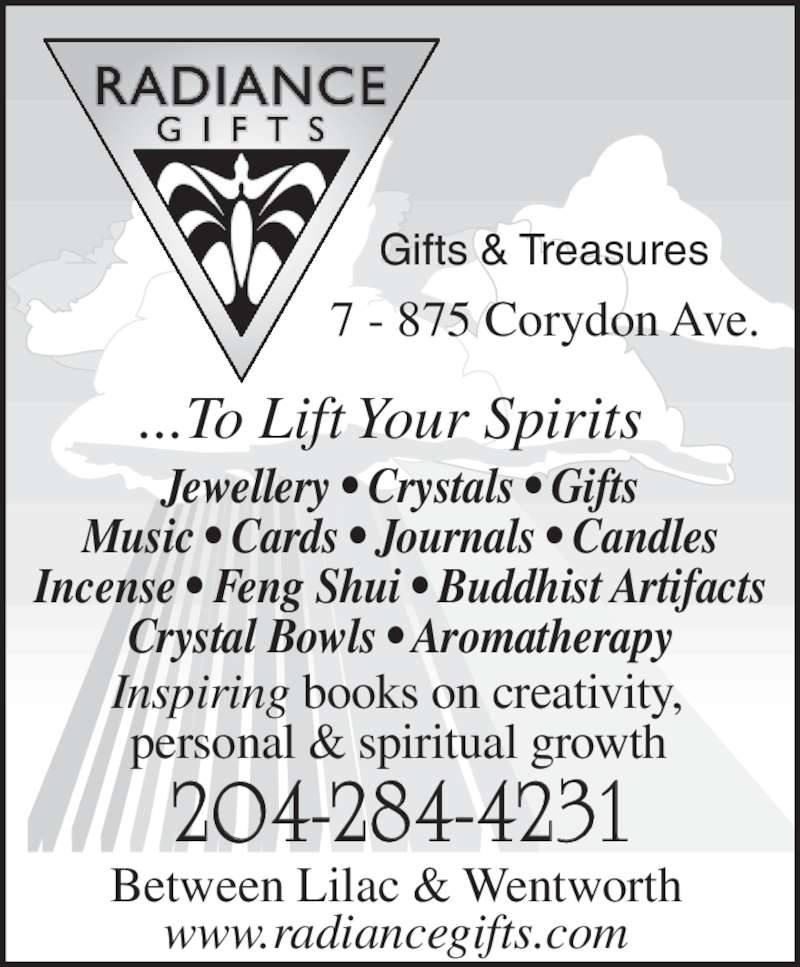 Radiance Gifts & Treasures (204-284-4231) - Display Ad - 204-284-4231 Between Lilac & Wentworth  www.radiancegifts.com  Gifts & Treasures  Inspiring books on creativity,  personal & spiritual growth  Jewellery • Crystals • Gifts Music • Cards • Journals • Candles Incense • Feng Shui • Buddhist Artifacts 7 - 875 Corydon Ave.  Crystal Bowls • Aromatherapy ...To Lift Your Spirits