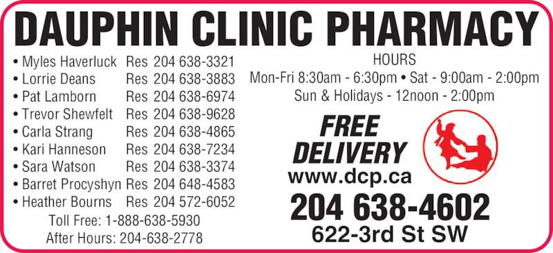 Dauphin Clinic Pharmacy (204-638-4602) - Display Ad - Mon-Fri 8:30am - 6:30pm • Sat - 9:00am - 2:00pm Sun & Holidays - 12noon - 2:00pm Toll Free: 1-888-638-5930 After Hours: 204-638-2778 204 638-4602 622-3rd St SW FREE DELIVERY www.dcp.ca • Myles Haverluck Res 204 638-3321 • Lorrie Deans Res 204 638-3883 • Pat Lamborn Res 204 638-6974 • Trevor Shewfelt Res 204 638-9628 • Carla Strang Res 204 638-4865 • Kari Hanneson Res 204 638-7234 • Sara Watson Res 204 638-3374 • Barret Procyshyn Res 204 648-4583 • Heather Bourns Res 204 572-6052 DAUPHIN CLINIC PHARMACY HOURS