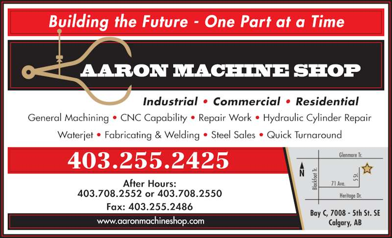 Aaron Machine Shop Ltd (403-255-2425) - Display Ad - Industrial • Commercial • Residential After Hours: 403.708.2552 or 403.708.2550 Fax: 403.255.2486 Building the Future - One Part at a Time AARON MACHINE SHOP General Machining • CNC Capability • Repair Work • Hydraulic Cylinder Repair Waterjet • Fabricating & Welding • Steel Sales • Quick Turnaround Bay C, 7008 - 5th St. SE Calgary, AB Heritage Dr. Glenmore Tr. 71 Ave. 5  St. Bl ac kf oo t T r. 403.255.2425 www.aaronmachineshop.com