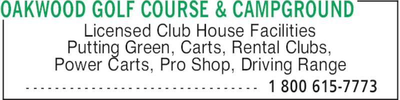 Oakwood Golf Course & Campground (204-422-8045) - Display Ad - - - - - - - - - - - - - - - - - - - - - - - - - - - - - - - - - OAKWOOD GOLF COURSE & CAMPGROUND 1 800 615-7773 Licensed Club House Facilities Putting Green, Carts, Rental Clubs, Power Carts, Pro Shop, Driving Range