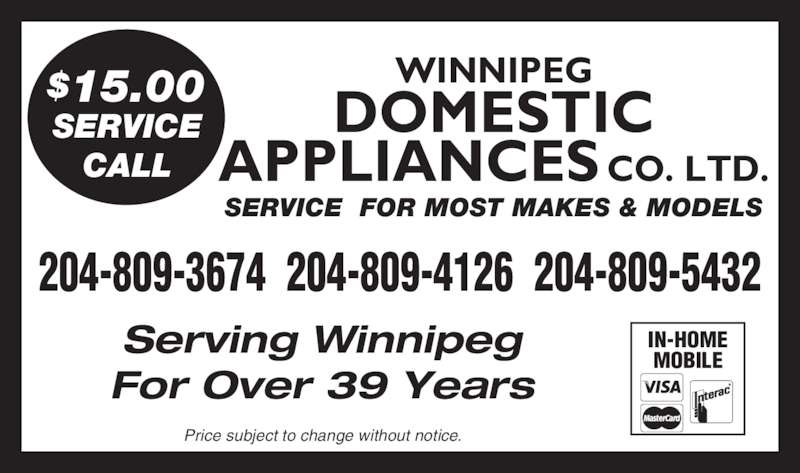 Domestic Appliances Co Ltd (204-943-6711) - Display Ad - Serving Winnipeg For Over 39 Years SERVICE  FOR MOST MAKES & MODELS 204-809-3674  204-809-4126  204-809-5432 WINNIPEG DOMESTIC APPLIANCES CO. LTD. $15.00 SERVICE CALL Price subject to change without notice. IN-HOME MOBILE