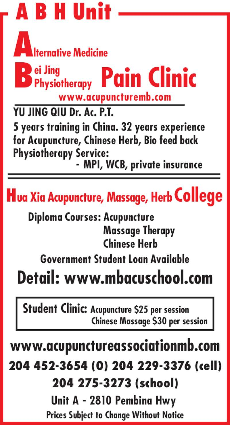 Bei Jing Physiotherapy Pain Clinic (204-452-3654) - Display Ad - Government Student Loan Available www.acupunctureassociationmb.com Prices Subject to Change Without Notice   Massage Therapy   Chinese Herb Physiotherapy Service:                        - MPI, WCB, private insurance  Student Clinic: Acupuncture $25 per session  Chinese Massage $30 per session Detail: www.mbacuschool.com 5 years training in China. 32 years experience for Acupuncture, Chinese Herb, Bio feed back Alternative Medicine 204 452-3654 (O) 204 229-3376 (cell) 204 275-3273 (school) Unit A - 2810 Pembina Hwy A B H Unit Hua Xia Acupuncture, Massage, Herb College  Diploma Courses: Acupuncture ei Jing Physiotherapy www.acupuncturemb.com B Pain Clinic YU JING QIU Dr. Ac. P.T.