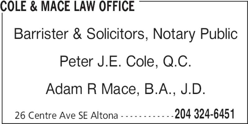 Cole & Mace Law Office (204-324-6451) - Display Ad - 26 Centre Ave SE Altona - - - - - - - - - - - -204 324-6451 COLE & MACE LAW OFFICE Barrister & Solicitors, Notary Public Peter J.E. Cole, Q.C. Adam R Mace, B.A., J.D.