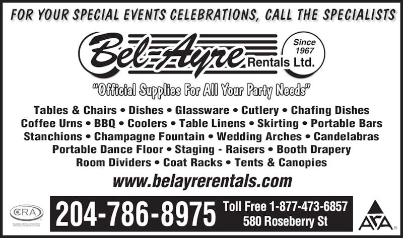 """Bel-Ayre Rentals Ltd (204-786-8975) - Display Ad - www.belayrerentals.com FOR YOUR SPECIAL EVENTS CELEBRATIONS, CALL THE SPECIALISTS 580 Roseberry St204-786-8975 Toll Free 1-877-473-6857 """"Official Supplies For All Your Party Needs"""" Tables & Chairs • Dishes • Glassware • Cutlery • Chafing Dishes Coffee Urns • BBQ • Coolers • Table Linens • Skirting • Portable Bars Stanchions • Champagne Fountain • Wedding Arches • Candelabras Portable Dance Floor • Staging - Raisers • Booth Drapery Room Dividers • Coat Racks • Tents & Canopies"""